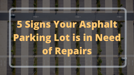 5 Signs Your Asphalt Parking Lot is in Need of Repairs